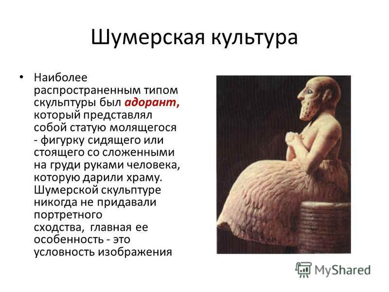 Шумерская культура Наиболее распространенным типом скульптуры был одорант, который представлял собой статую молящегося - фигурку сидящего или стоящего со сложенными на груди руками человека, которую дарили храму. Шумерской скульптуре никогда не прида