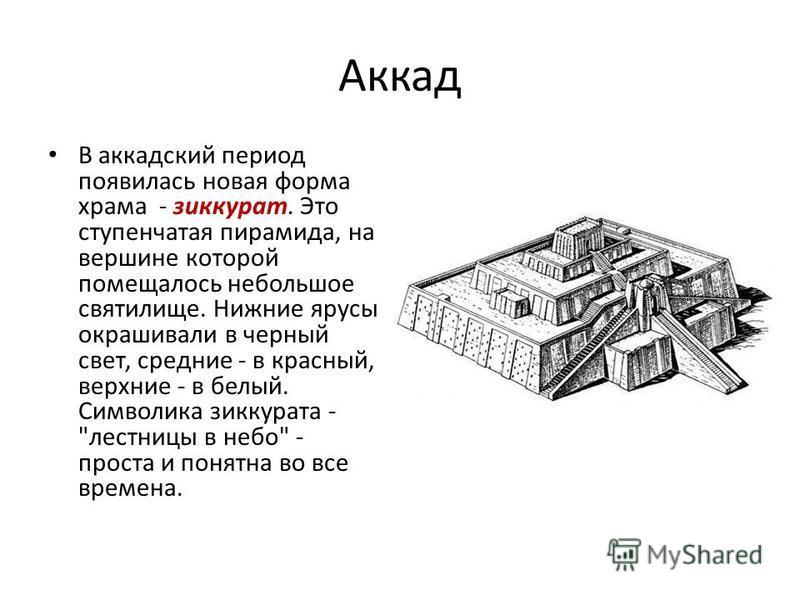 Аккад В аккадский период появилась новая форма храма - зиккурат. Это ступенчатая пирамида, на вершине которой помещалось небольшое святилище. Нижние ярусы окрашивали в черный свет, средние - в красный, верхние - в белый. Символика зиккурата -