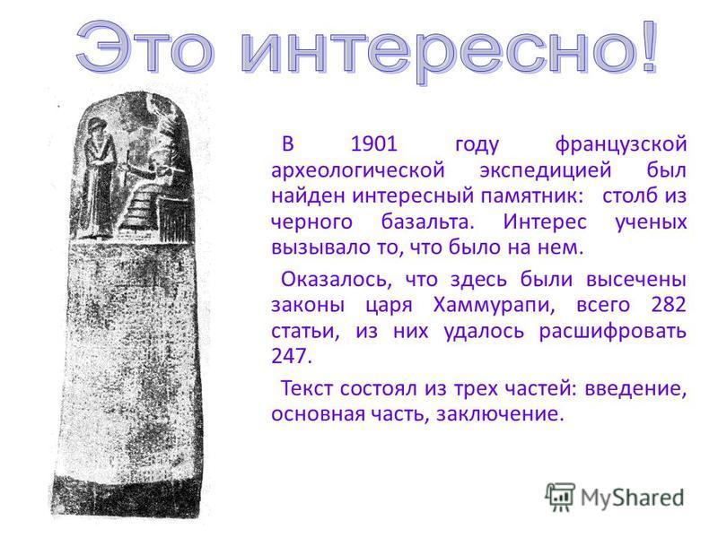 В 1901 году французской археологической экспедицией был найден интересный памятник: столб из черного базальта. Интерес ученых вызывало то, что было на нем. Оказалось, что здесь были высечены законы царя Хаммурапи, всего 282 статьи, из них удалось рас
