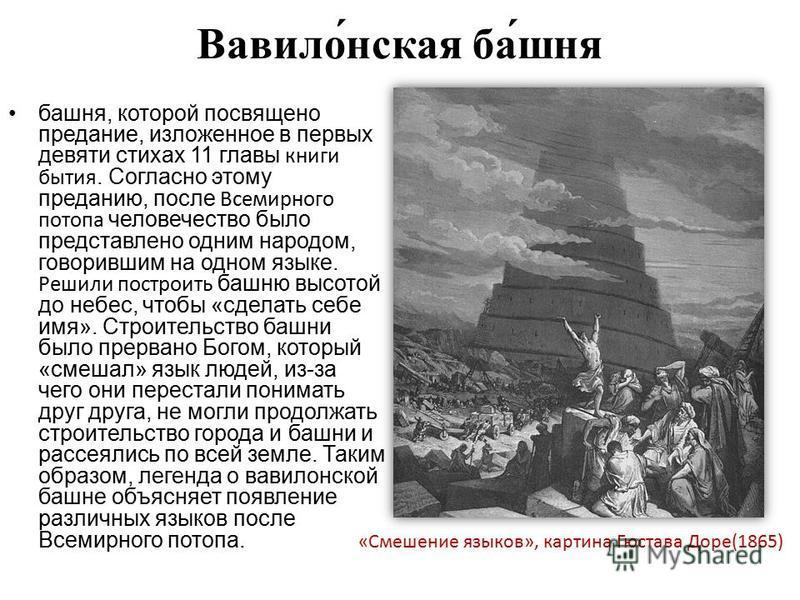 Вавило́н-ская ба́шня башня, которой посвящено предание, изложенное в первых девяти стихах 11 главы книги бытия. Согласно этому преданию, после Всемирного потопа человечество было представлено одним народом, говорившим на одном языке. Решили построить