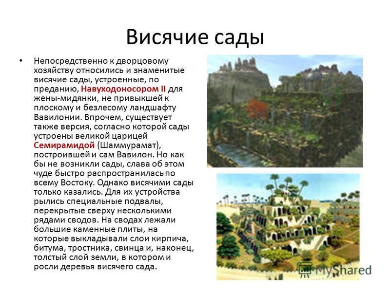 Висячие сады Непосредственно к дворцовому хозяйству относились и знаменитые висячие сады, устроенные, по преданию, Навуходоносором II для жены-мидянки, не привыкшей к плоскому и безлесому ландшафту Вавилонии. Впрочем, существует также версия, согласн