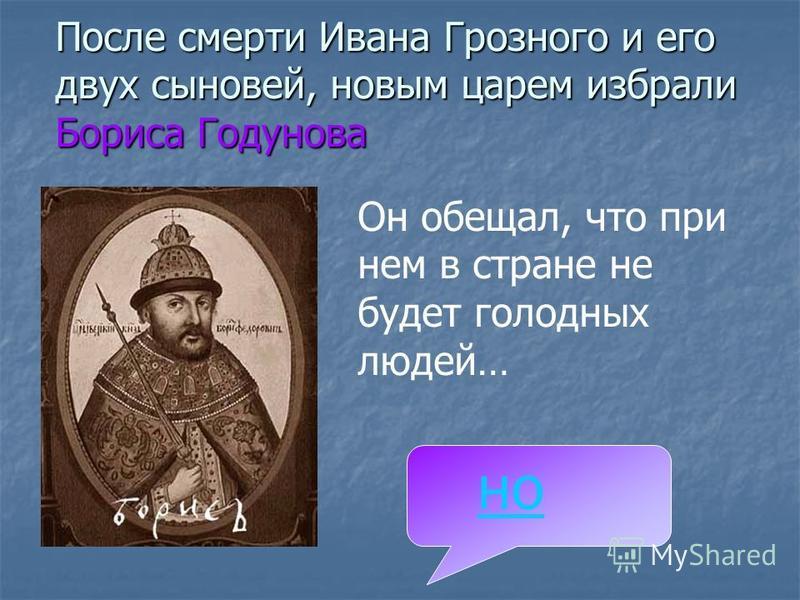После смерти Ивана Грозного и его двух сыновей, новым царем избрали Бориса Годунова Он обещал, что при нем в стране не будет голодных людей… но