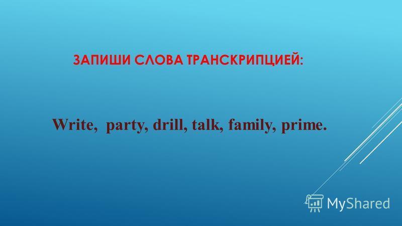ЗАПИШИ СЛОВА ТРАНСКРИПЦИЕЙ: Write, party, drill, talk, family, prime.