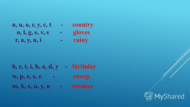 n, u, o, r, y, c, t - country o, l, g, e, v, s - gloves r, a, y, n, i - rainy h, r, t, i, b, a, d, y - birthday w, p, e, s, e - sweep m, k, e, o, y, n - monkey