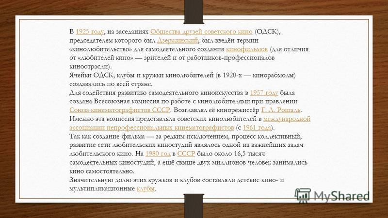 В 1925 году, на заседаниях Общества друзей советского кино (ОДСК), председателем которого был Дзержинский, был введён термин «кинолюбительство» для самодеятельного создания кинофильмов (для отличия от «любителей кино» зрителей и от работников-професс