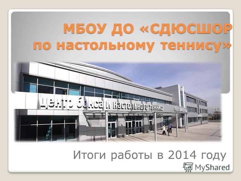 МБОУ ДО «СДЮСШОР по настольному теннису» Итоги работы в 2014 году