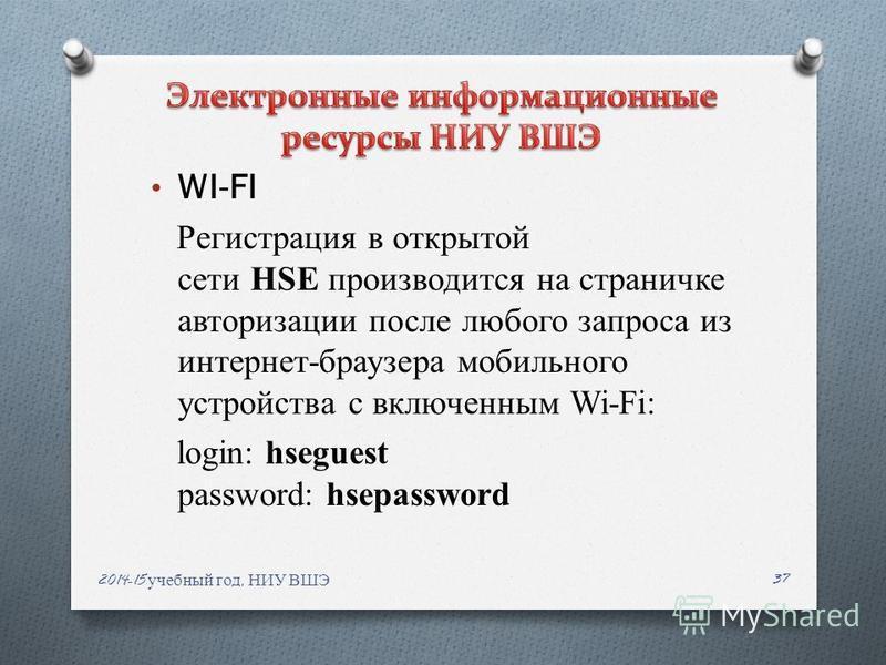 WI-FI Регистрация в открытой сети HSE производится на страничке авторизации после любого запроса из интернет-браузера мобильного устройства с включенным Wi-Fi: login: hseguest password: hsepassword 2014-15 учебный год, НИУ ВШЭ 37