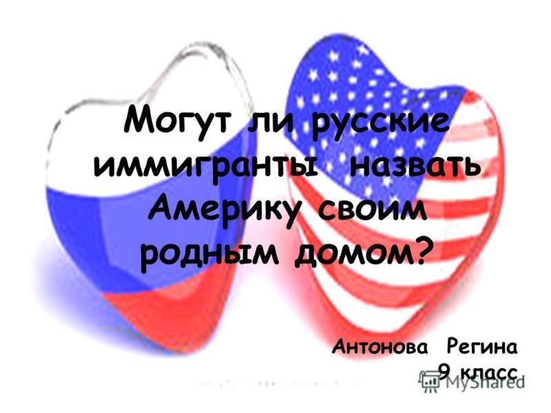 Могут ли русские иммигранты назвать Америку своим родным домом? Антонова Регина 9 класс