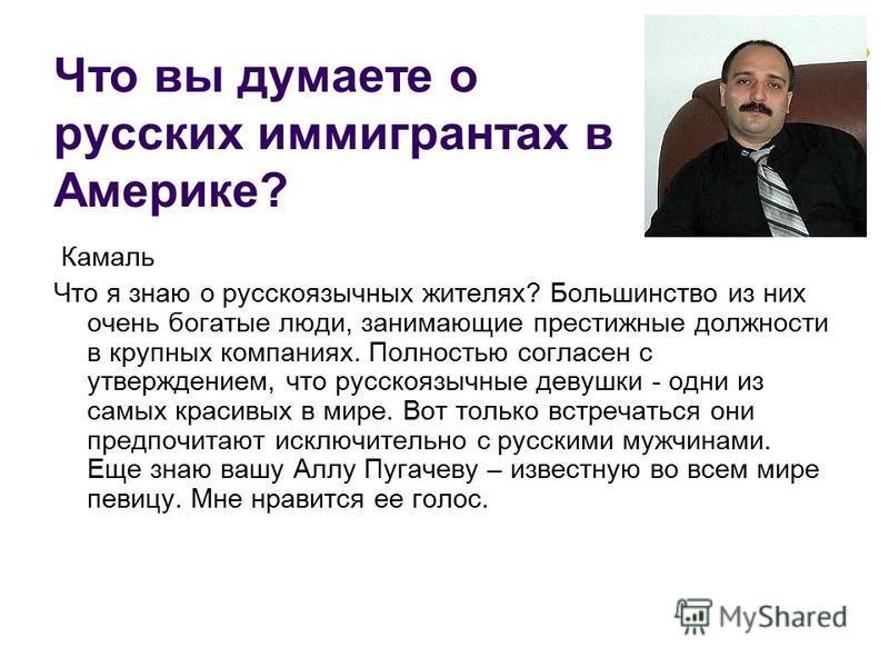 Камаль Что я знаю о русскоязычных жителях? Большинство из них очень богатые люди, занимающие престижные должности в крупных компаниях. Полностью согласен с утверждением, что русскоязычные девушки - одни из самых красивых в мире. Вот только встречатьс