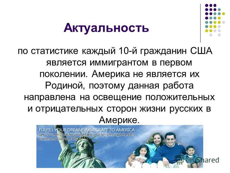 Актуальность по статистике каждый 10-й гражданин США является иммигрантом в первом поколении. Америка не является их Родиной, поэтому данная работа направлена на освещение положительных и отрицательных сторон жизни русских в Америке.