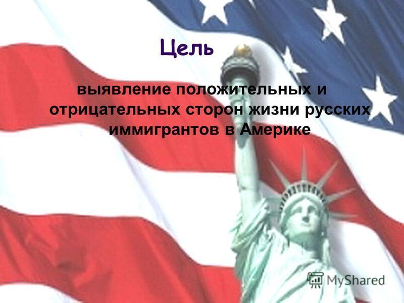 Цель выявление положительных и отрицательных сторон жизни русских иммигрантов в Америке