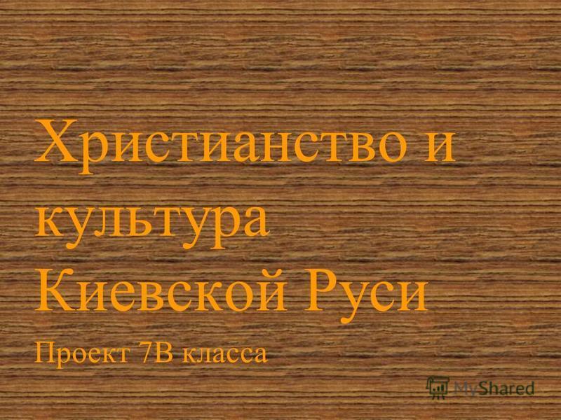 Христианство и культура Киевской Руси Проект 7В класса