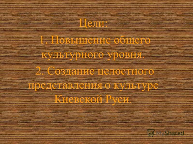 Цели: 1. Повышение общего культурного уровня. 2. Создание целостного представления о культуре Киевской Руси.