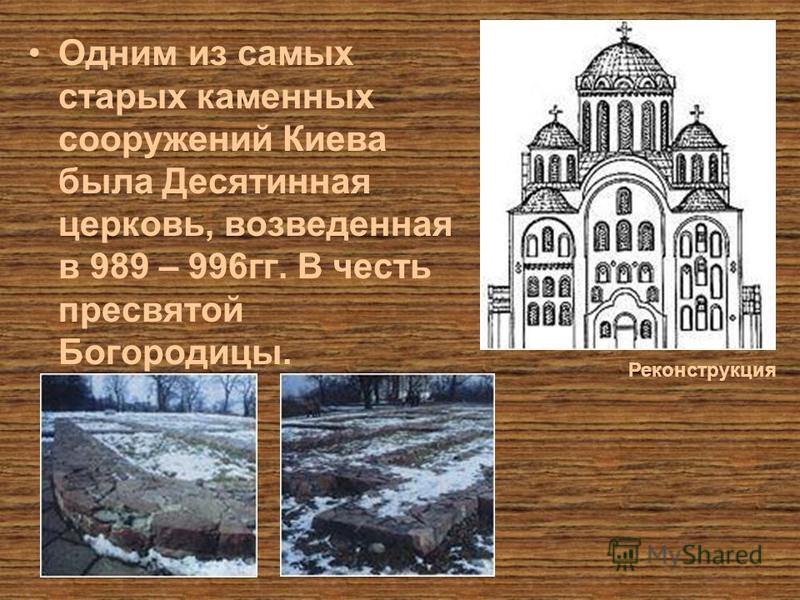 Одним из самых старых каменных сооружений Киева была Десятинная церковь, возведенная в 989 – 996 гг. В честь пресвятой Богородицы. Реконструкция