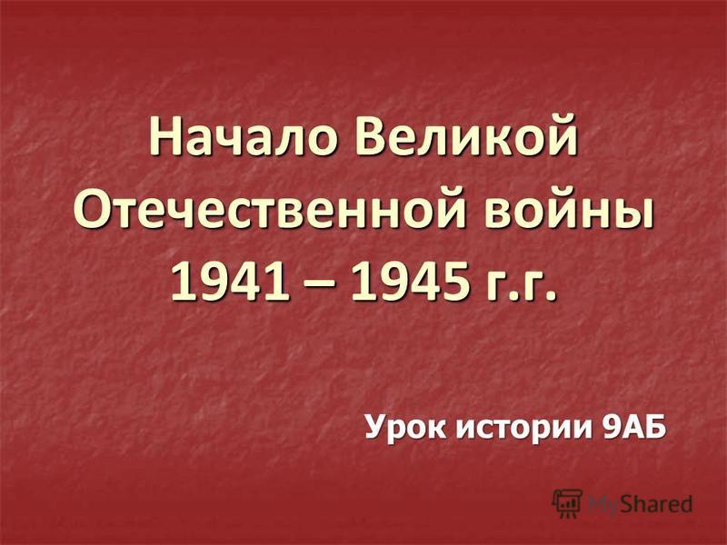 Начало Великой Отечественной войны 1941 – 1945 г.г. Урок истории 9АБ