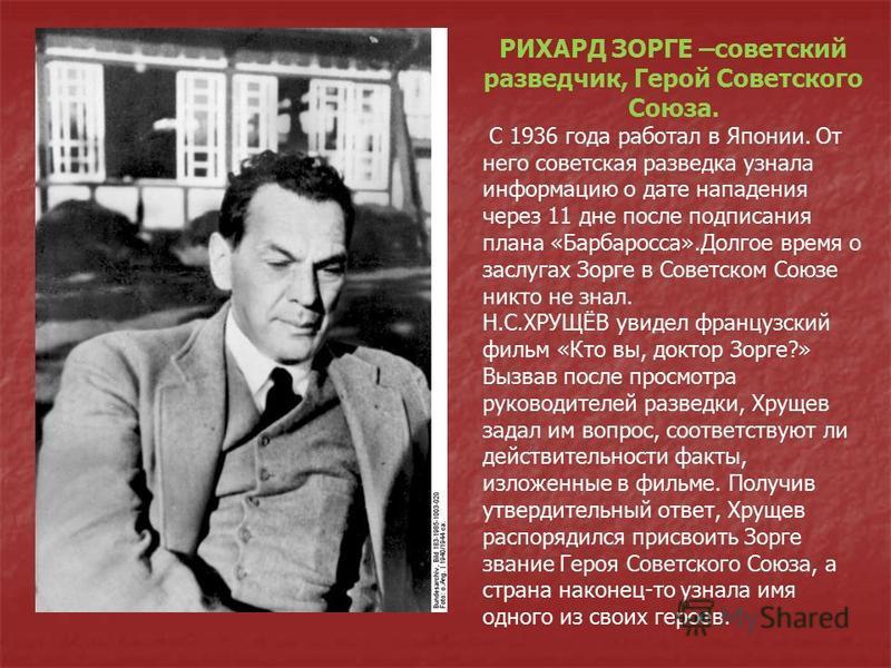 РИХАРД ЗОРГЕ –советский разведчик, Герой Советского Союза. С 1936 года работал в Японии. От него советская разведка узнала информацию о дате нападения через 11 дне после подписания плана «Барбаросса».Долгое время о заслугах Зорге в Советском Союзе ни