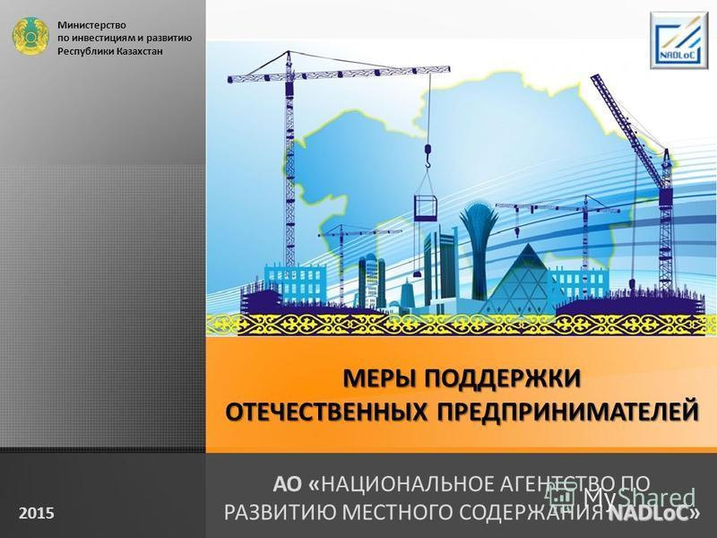 МЕРЫ ПОДДЕРЖКИ ОТЕЧЕСТВЕННЫХ ПРЕДПРИНИМАТЕЛЕЙ NADLoC АО «НАЦИОНАЛЬНОЕ АГЕНТСТВО ПО РАЗВИТИЮ МЕСТНОГО СОДЕРЖАНИЯ NADLoC» 2015 Министерство по инвестициям и развитию Республики Казахстан
