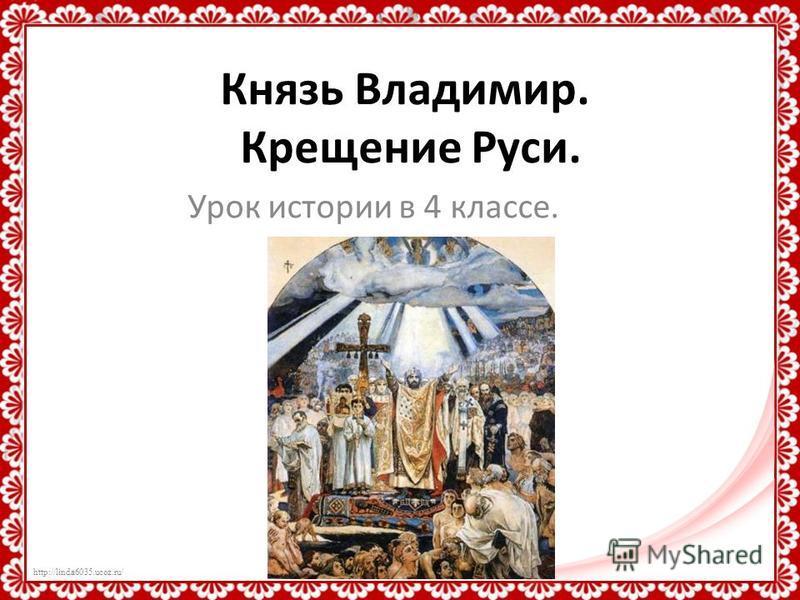 http://linda6035.ucoz.ru/ Князь Владимир. Крещение Руси. Урок истории в 4 классе.