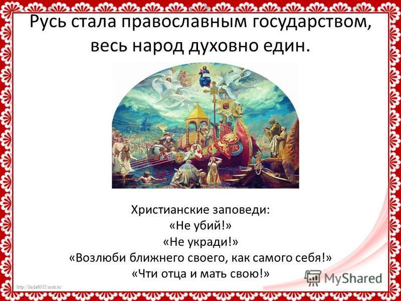 http://linda6035.ucoz.ru/ Русь стала православным государством, весь народ духовно един. Христианские заповеди: «Не убий!» «Не укради!» «Возлюби ближнего своего, как самого себя!» «Чти отца и мать свою!»