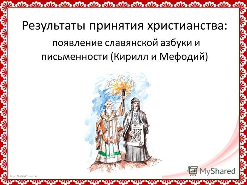 http://linda6035.ucoz.ru/ Результаты принятия христианства: появление славянской азбуки и письменности (Кирилл и Мефодий)