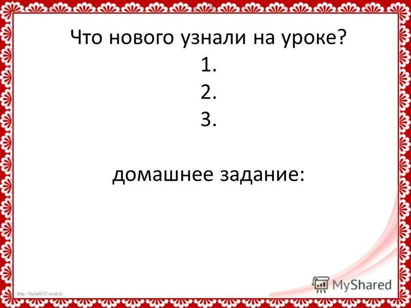 http://linda6035.ucoz.ru/ Что нового узнали на уроке? 1. 2. 3. домашнее задание:
