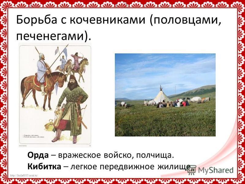 http://linda6035.ucoz.ru/ Борьба с кочевниками (половцами, печенегами). Орда – вражеское войско, полчища. Кибитка – легкое передвижное жилище.