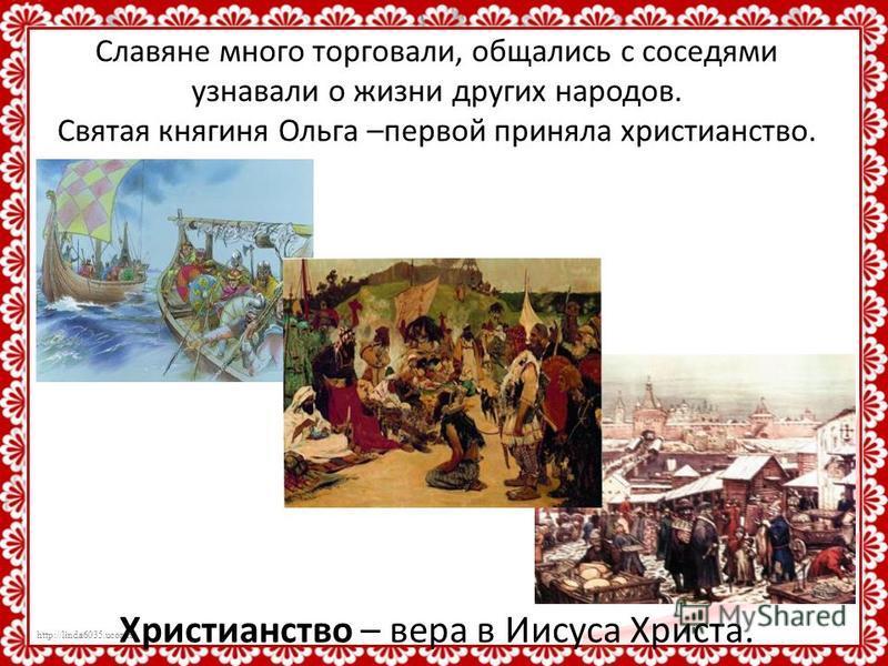 http://linda6035.ucoz.ru/ Славяне много торговали, общались с соседями узнавали о жизни других народов. Святая княгиня Ольга –первой приняла христианство. Христианство – вера в Иисуса Христа.