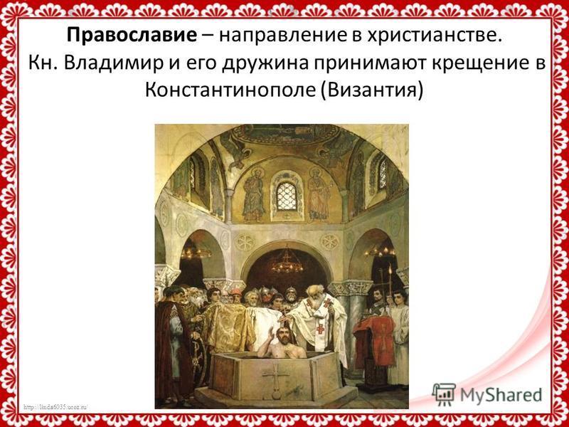http://linda6035.ucoz.ru/ Православие – направление в христианстве. Кн. Владимир и его дружина принимают крещение в Константинополе (Византия)