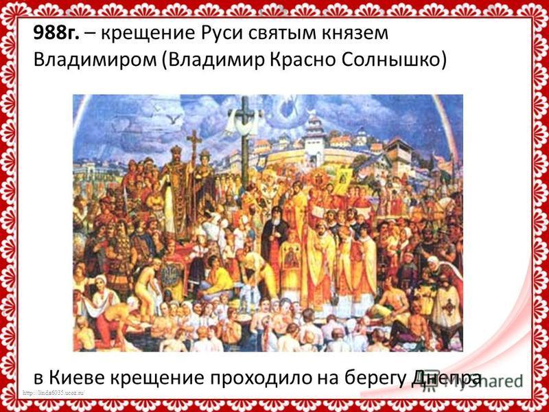 http://linda6035.ucoz.ru/ 988 г. – крещение Руси святым князем Владимиром (Владимир Красно Солнышко) в Киеве крещение проходило на берегу Днепра