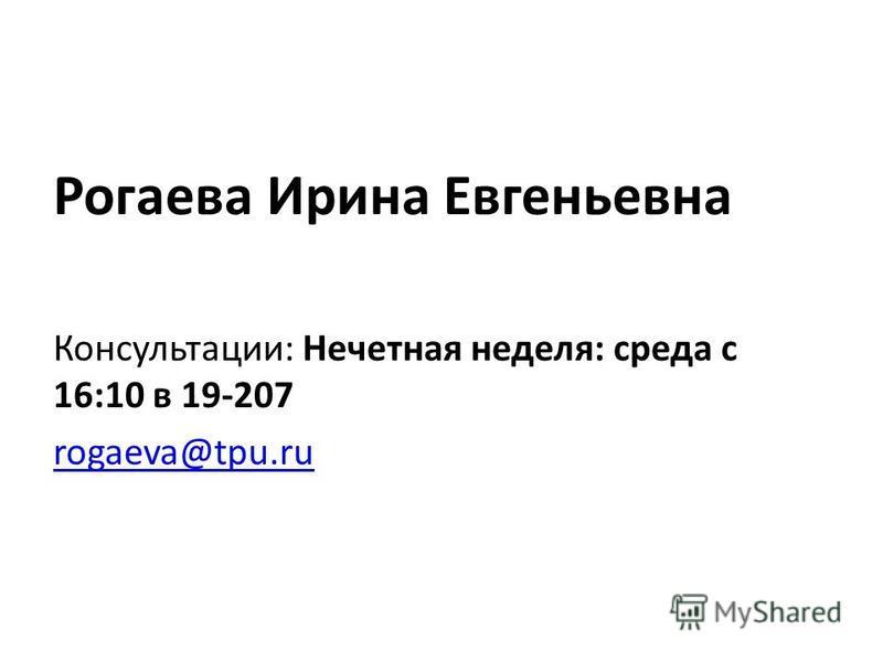 Рогаева Ирина Евгеньевна Консультации: Нечетная неделя: среда с 16:10 в 19-207 rogaeva@tpu.ru