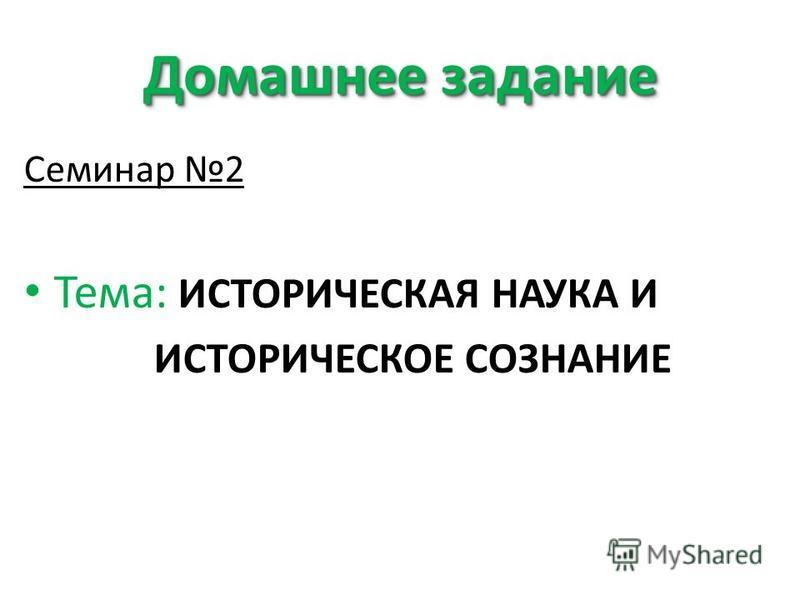 Домашнее задание Семинар 2 Тема: ИСТОРИЧЕСКАЯ НАУКА И ИСТОРИЧЕСКОЕ СОЗНАНИЕ