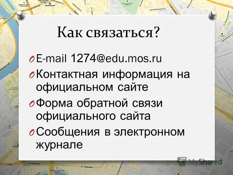 Как связаться? O E-mail 1274@edu.mos.ru O Контактная информация на официальном сайте O Форма обратной связи официального сайта O Сообщения в электронном журнале