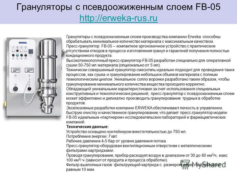 Грануляторы с псевдоожиженным слоем FB-05 http://erweka-rus.ru http://erweka-rus.ru Грануляторы с псевдоожиженным слоем производства компании Erweka способны обрабатывать минимальное количество материала с максимальным качеством. Пресс-гранулятор FB-