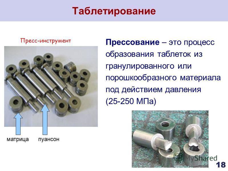 Таблетирование 18 Прессование – это процесс образования таблеток из гранулированного или порошкообразного материала под действием давления (25-250 МПа) матрицапуансон Пресс-инструмент