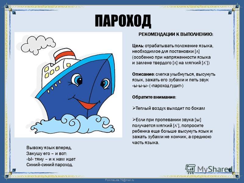 FokinaLida.75@mail.ru ПАРОХОД Вывожу язык вперед, Закушу его – и вот: «Ы» тяну – и к нам идет Синий-синий пароход. РЕКОМЕНДАЦИИ К ВЫПОЛНЕНИЮ: Цель: отрабатывать положение языка, необходимое для постановки [л] (особенно при напряженности языка и замен