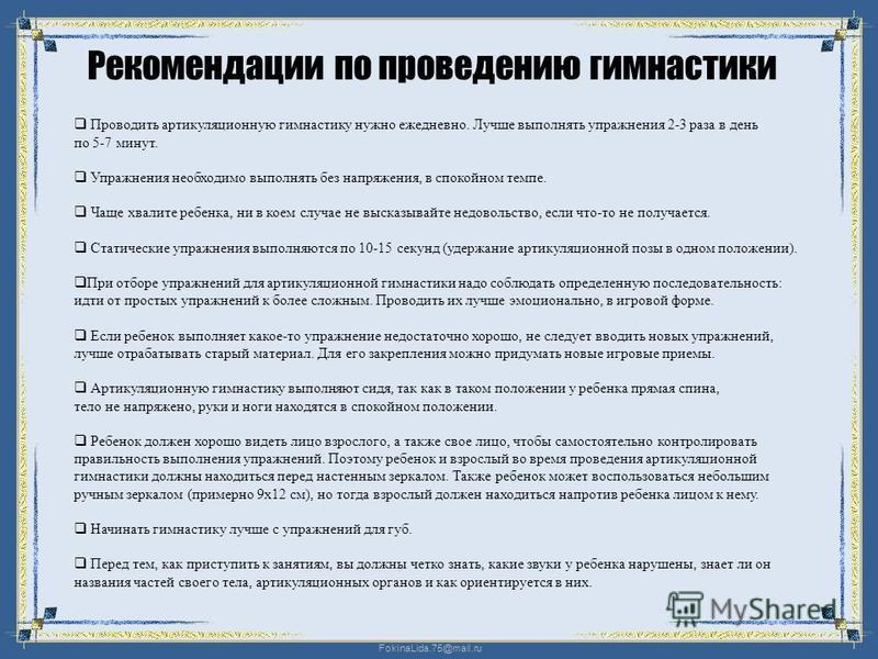 FokinaLida.75@mail.ru Рекомендации по проведению гимнастики Проводить артикуляционную гимнастику нужно ежедневно. Лучше выполнять упражнения 2-3 раза в день по 5-7 минут. Упражнения необходимо выполнять без напряжения, в спокойном темпе. Чаще хвалите
