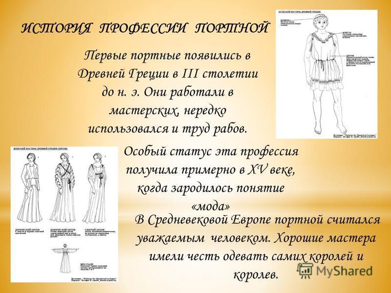 ИСТОРИЯ ПРОФЕССИИ ПОРТНОЙ Особый статус эта профессия получила примерно в XV веке, когда зародилось понятие «мода» В Средневековой Европе портной считался уважаемым человеком. Хорошие мастера имели честь одевать самих королей и королев. Первые портны