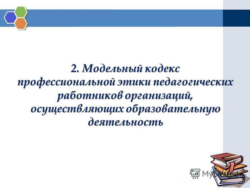 2. Модельный кодекс профессиональной этики педагогических работников организаций, осуществляющих образовательную деятельность