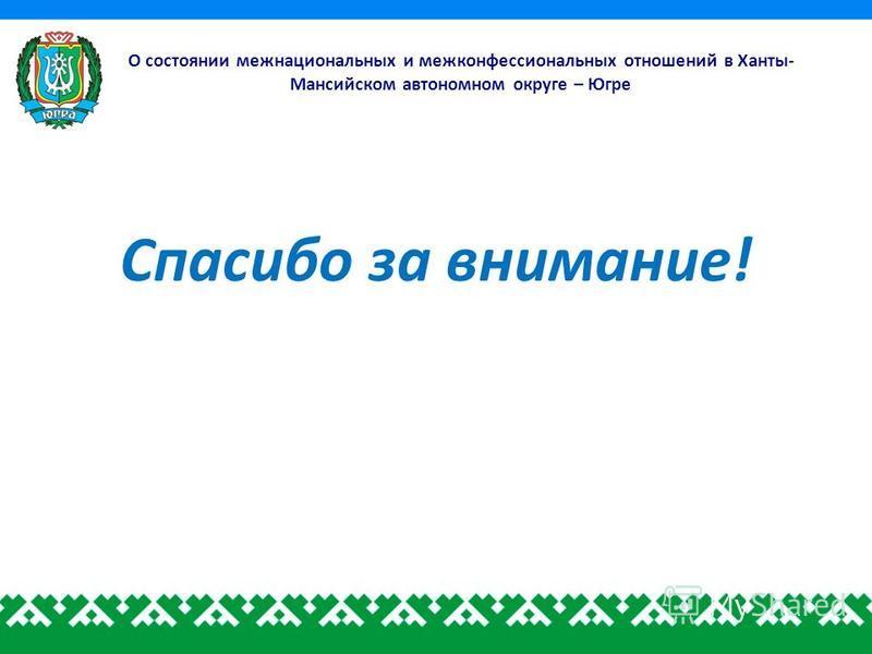 О состоянии межнациональных и межконфессиональных отношений в Ханты- Мансийском автономном округе – Югре Спасибо за внимание!