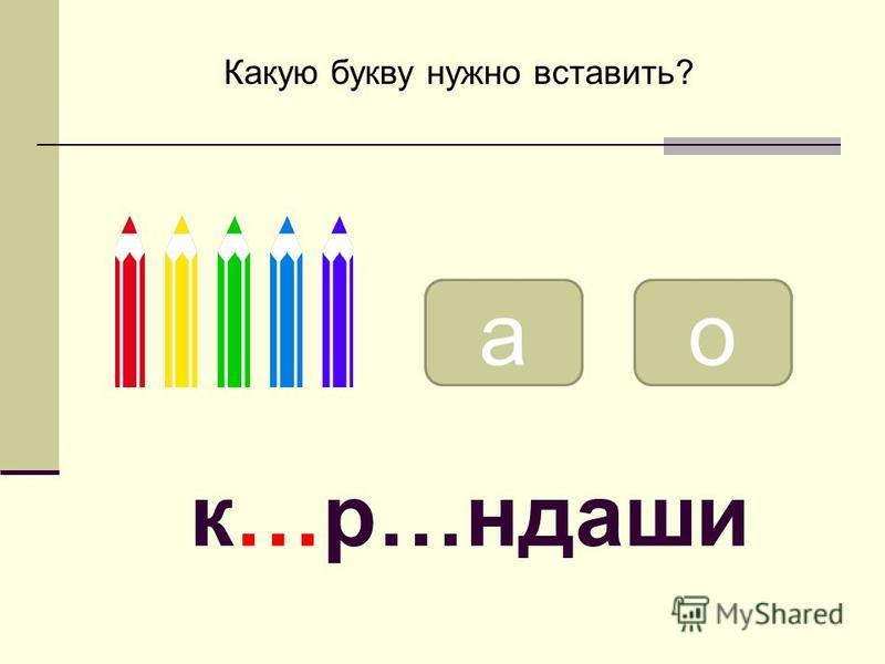 ао Какую букву нужно вставить? к…р…ндаши