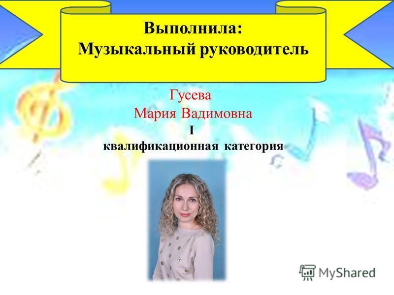 Гусева Мария Вадимовна I квалификационная категория Выполнила: Музыкальный руководитель