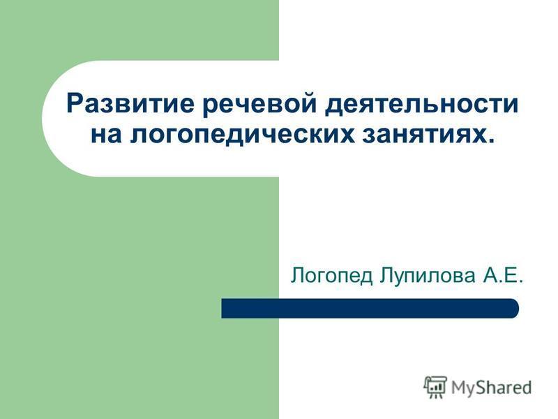 Развитие речевой деятельности на логопедических занятиях. Логопед Лупилова А.Е.