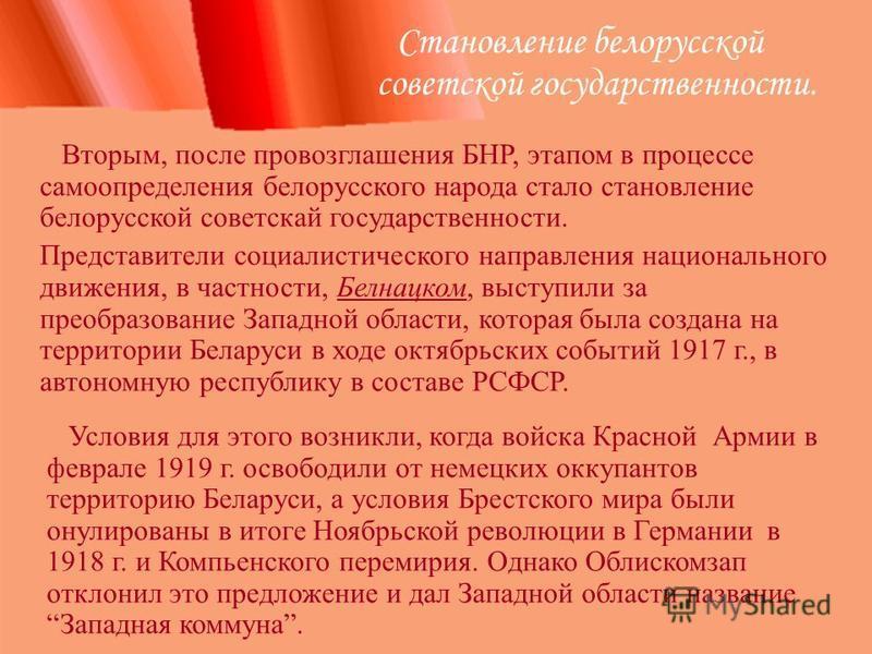 Становление белорусской советской государственности. Вторым, после провозглашения БНР, этапом в процессе самоопределения белорусского народа стало становление белорусской советской государственности. Представители социалистического направления национ
