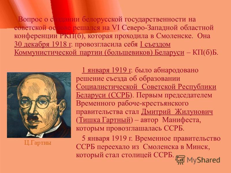 Вопрос о создании белорусской государственности на советской основе решался на VI Северо-Западной областной конференции РКП(б), которая проходила в Смоленске. Она 30 декабря 1918 г. провозгласила себя I съездом Коммунистической партии (большевиков) Б