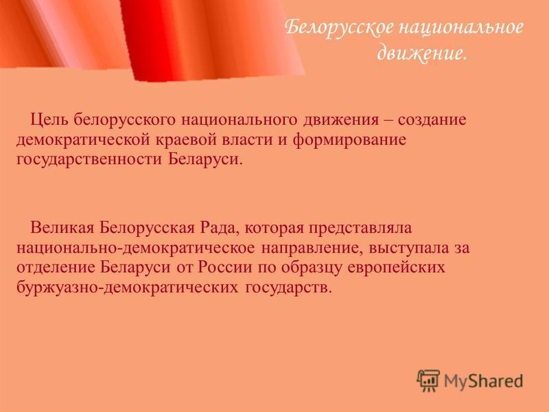 Белорусское национальное движение. Цель белорусского национального движения – создание демократической краевой власти и формирование государственности Беларуси. Великая Белорусская Рада, которая представляла национально-демократическое направление, в