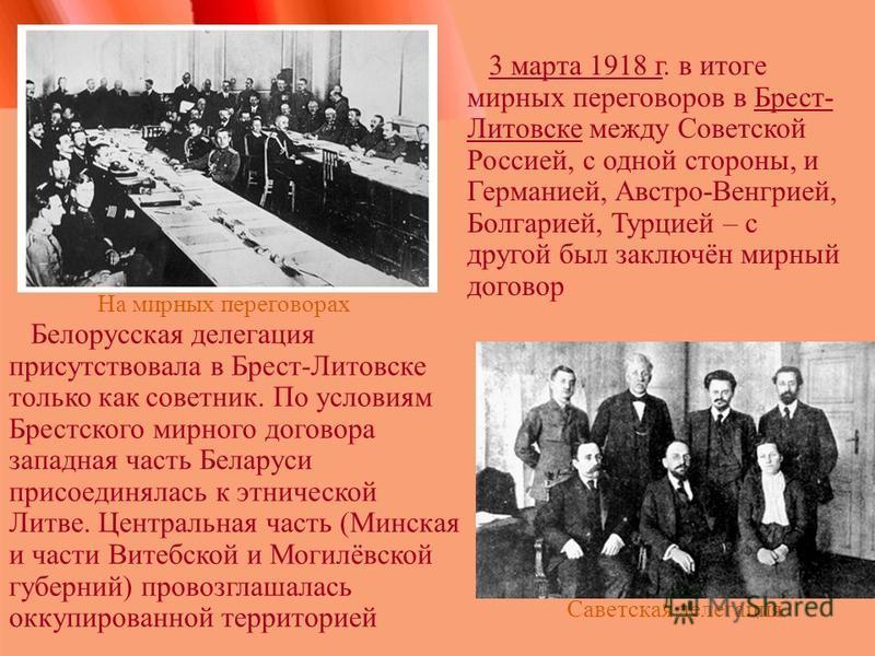 Белорусская делегация присутствовала в Брест-Литовске только как советник. По условиям Брестского мирного договора западная часть Беларуси присоединалась к этнической Литве. Центральная часть (Минская и части Витебской и Могилёвской губерний) провозг