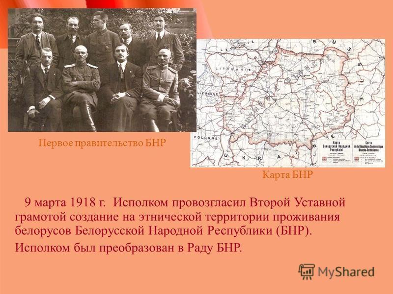 Карта БНР 9 марта 1918 г. Исполком провозгласил Второй Уставной грамотой создание на этнической территории проживания белорусов Белорусской Народной Республики (БНР). Исполком был преобразован в Раду БНР. Первое правительство БНР