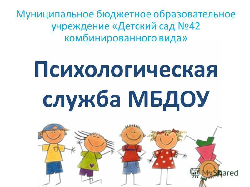Психологическая служба МБДОУ Муниципальное бюджетное образовательное учреждение «Детский сад 42 комбинированного вида»