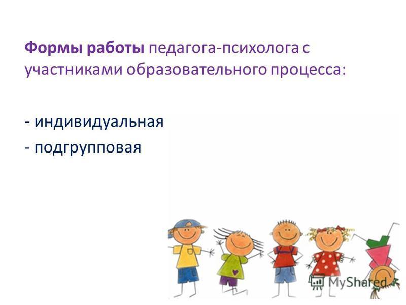 Формы работы педагога-психолога с участниками образовательного процесса: - индивидуальная - подгрупповая