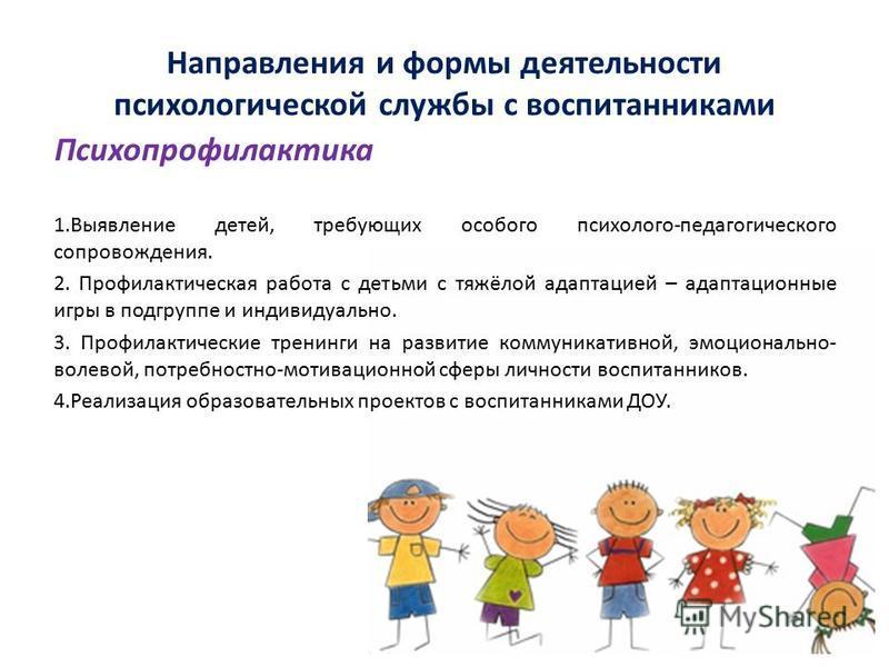 1. Выявление детей, требующих особого психолого-педагогического сопровождения. 2. Профилактическая работа с детьми с тяжёлой адаптацией – адаптационные игры в подгруппе и индивидуально. 3. Профилактические тренинги на развитие коммуникативной, эмоцио